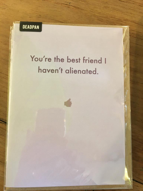 You are the best friend i haven't alienated.